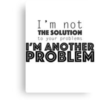 I'm not the solution to your problems Canvas Print