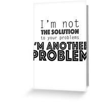 I'm not the solution to your problems Greeting Card