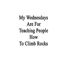 My Wednesdays Are For Teaching People How To Climb Rocks  by supernova23