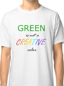 Green is NOT a Creative Color Classic T-Shirt