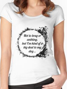 Not to brag or anything, but I'm kind of a big deal to my dog Women's Fitted Scoop T-Shirt