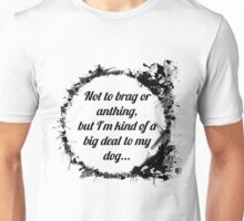Not to brag or anything, but I'm kind of a big deal to my dog Unisex T-Shirt