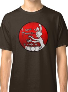 I have a theory; it could be bunnies. Classic T-Shirt