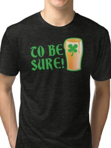 To be sure! Green beer drinking pub St Patricks Tri-blend T-Shirt