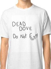 Dead Dove Do Not Eat!! Classic T-Shirt