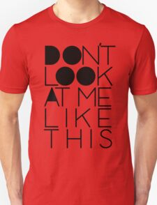 Don't look at me like this Unisex T-Shirt