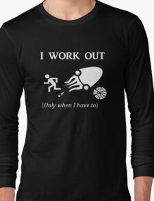 I WORK OUT only when I have to  Long Sleeve T-Shirt