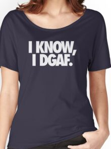 I KNOW, I DGAF. Women's Relaxed Fit T-Shirt
