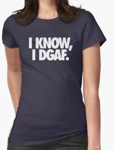 I KNOW, I DGAF. Womens Fitted T-Shirt