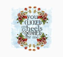 You Clicked Your Heels & Wished For Me T-Shirt