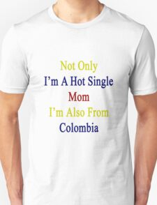 Not Only I'm A Hot Single Mom I'm Also From Colombia  T-Shirt