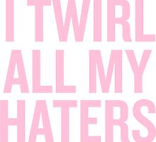 I Twirl all my haters by sergiovarela