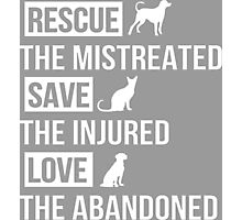 Rescue The Mistreated Save The Injured Love The Abandoned Tshirts & Accessories Photographic Print