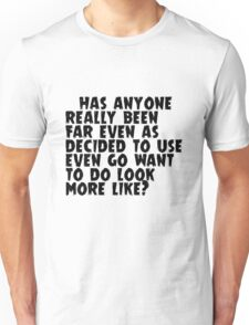has anyone really been far even as decided to use even go want to do more like? Unisex T-Shirt