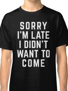 Sorry I'm Late Funny Quote Classic T-Shirt
