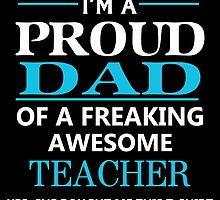 I'M A PROUD DAD OF FREAKING AWESOME TEACHER by dynamictees