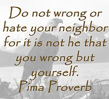 Do Not Wrong or Hate Your Neighbor - Pima Proverb by CrankyOldDude
