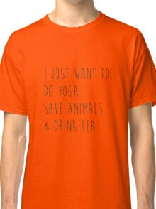 I Just Want to Do Yoga, Save Animals, & Drink Tea Classic T-Shirt