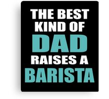THE BEST KIND OF DAD RAISES A BARISTA Canvas Print