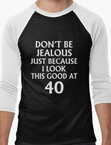 DON'T JEALOUS JUST BECAUSE I LOOK THIS GOOD AT 40 Men's Baseball ¾ T-Shirt