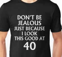 DON'T JEALOUS JUST BECAUSE I LOOK THIS GOOD AT 40 Unisex T-Shirt