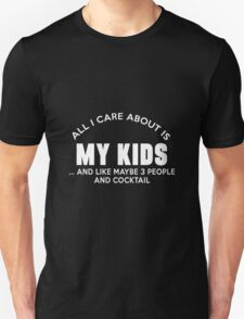 ALL I CARE ABOUT IS MY KIDS ..AND LIKE MAYBE 3 PEOPLE AND COCKTAIL T-Shirt