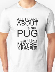 All I care about is my pug ... and like maybe 3 people T-Shirt