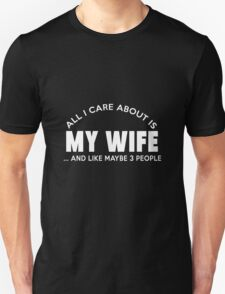 ALL I CARE ABOUT IS MY WIFE ..AND LIKE MAYBE 3 PEOPLE T-Shirt