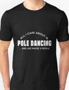 ALL I CARE ABOUT IS POLE DANCING ..AND LIKE MAYBE 3 PEOPLE T-Shirt