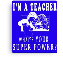 I'M A TEACHER WHAT'S YOUR SUPERPOWER? Canvas Print