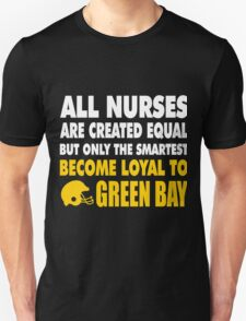 ALL NURSES ARE CREATED EQUAL BUT ONLY THE SMARTEST BECOME LOYAL TO GREEN BAY T-Shirt