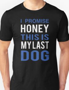 I Promise Honey This Is My Last Dog - T-shirts & Hoodies T-Shirt