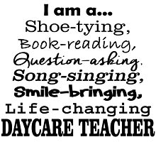 I AM A SHOE TYING BOOK READING QUESTION ASKING SONG SINGING SMILE BRINGING LIFE CHANGING DAYCARE TEACHER by fashionera