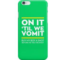 ON IT TIL WE VOMIT BUY MY BOY A SHOT BEFORE HE TIES THE KNOT iPhone Case/Skin