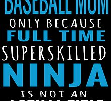 BASEBALL MOM ONLY BECAUSE FULL TIME SUPERSKILLED NINJA IS NOT AN ACTUAL TITLE by teesshoppy