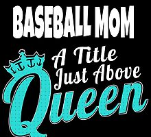 BASEBALL MOM A TITLE JUST ABOVE QUEEN by teesshoppy