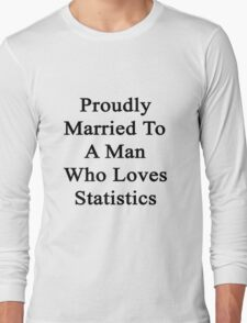 Proudly Married To A Man Who Loves Statistics  Long Sleeve T-Shirt