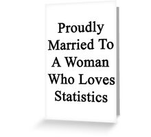 Proudly Married To A Woman Who Loves Statistics  Greeting Card
