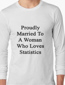 Proudly Married To A Woman Who Loves Statistics  Long Sleeve T-Shirt