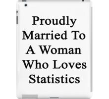 Proudly Married To A Woman Who Loves Statistics  iPad Case/Skin
