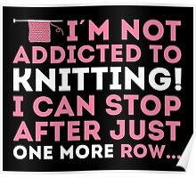 I'm not addicted to knitting! I can stop after just one more row ... Poster