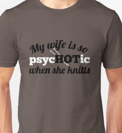 My wife is so psychotic when she knitts Unisex T-Shirt