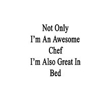 Not Only I'm An Awesome Chef I'm Also Great In Bed  by supernova23