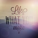 Life is what you make it by artsandsoul