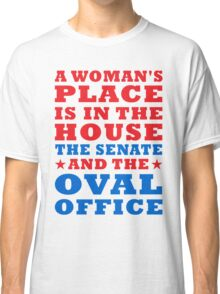 woman's place is in the house senate and the oval office Classic T-Shirt
