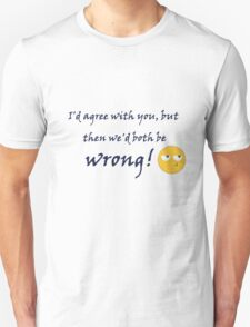 I'd agree with you but then we'd both be wrong. Unisex T-Shirt
