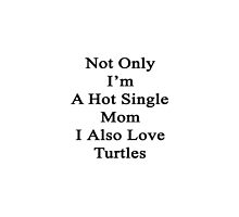 Not Only I'm A Hot Single Mom I Also Love Turtles  by supernova23