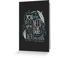 You are where you need to be. (Lana Parrilla) Greeting Card