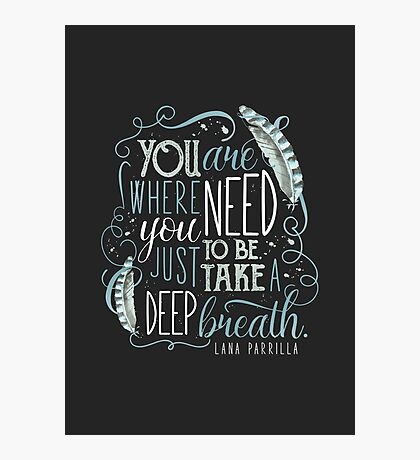 You are where you need to be. (Lana Parrilla) Photographic Print