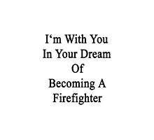 I'm With You In Your Dream Of Becoming A Firefighter  by supernova23